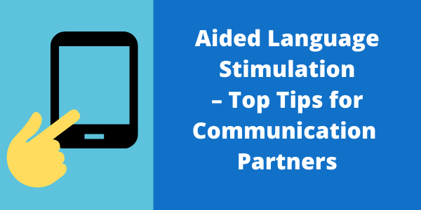 Aided Language Stimulation – Top Tips for Communication Partners